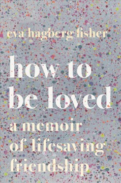 How to Be Loved : A Memoir of Lifesaving Friendship