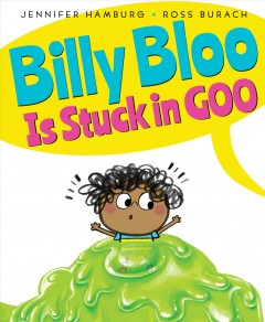 Billy Bloo is stuck in goo /  by Jennifer Hamburg ; illustrated by Ross Burach. - by Jennifer Hamburg ; illustrated by Ross Burach.