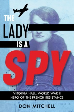The lady is a spy : Virginia Hall, World War II hero of the French resistance / by Don Mitchell. - by Don Mitchell.