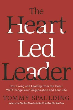 The heart-led leader : how living and leading from the heart will change your organization and your life / Tommy Spaulding.