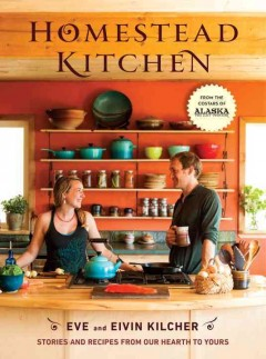 Homestead Kitchen : Stories and Recipes from Our Hearth to Yours