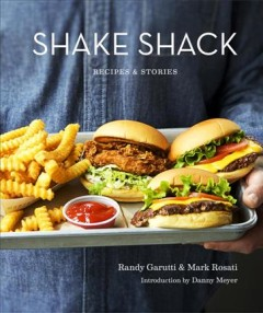 Shake Shack : recipes and stories / Randy Garutti & Mark Rosati ; introduction by Danny Meyer ; photographs by Christopher Hirsheimer and Melissa Hamilton.