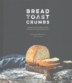 Bread, toast, crumbs : recipes for no-knead loaves and meals to savor every slice / Alexandra Stafford with Elizabeth Lowery ; photographys by Eva Kolenko.