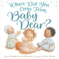Where did you come from, baby dear? /  adapted from a poem by George MacDonald ; drawings by Jane Dyer. - adapted from a poem by George MacDonald ; drawings by Jane Dyer.