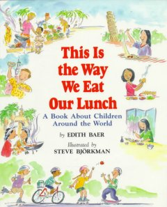 This is the way we eat our lunch : a book about children around the world / by Edith Baer ; illustrated by Steve Björkman.