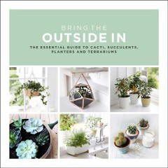 Bring the Outside In : The Essential Guide to Cacti, Succulents, Planters and Terrariums
