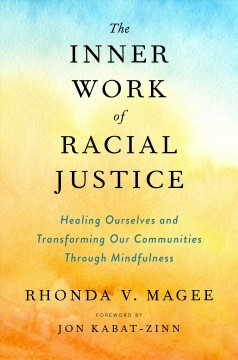 Inner Work of Racial Justice : Healing Ourselves and Transforming Our Communities Through Mindfulness