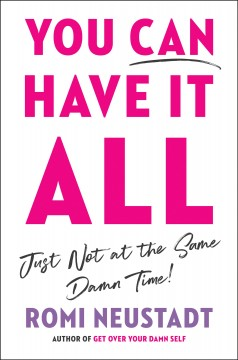 You Can Have It All, Just Not at the Same Damn Time : A Guide for Women Everywhere