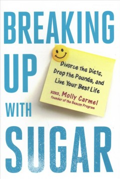 Breaking Up With Sugar : A Plan to Divorce the Diets, Drop the Pounds, and Live Your Best Life