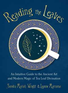 Reading the leaves : an intuitive guide to the ancient art and modern magic of tea leaf divination / Sandra Mariah Wright & Leanne Marrama. - Sandra Mariah Wright & Leanne Marrama.