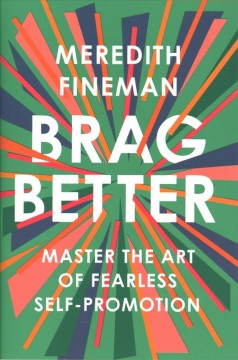 Brag better : master the art of fearless self-promotion / Meredith Fineman.