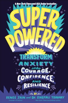 Superpowered : transform anxiety into courage, confidence, and resilience / by Renee Jain and Dr. Shefali Tsabary.