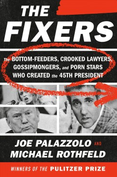 Fixers : The Bottom-feeders, Crooked Lawyers, Gossipmongers, and Porn Stars Who Created the 45th President