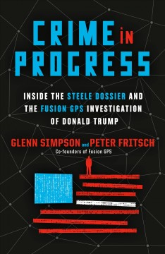 Crime in Progress : Inside the Steele Dossier and the Fusion Gps Investigation of Donald Trump