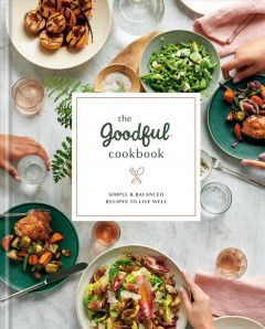 Goodful Cookbook : Simple and Balanced Recipes to Live Well