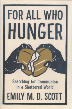 For all who hunger : searching for communion in a shattered world / Emily M.D. Scott. - Emily M.D. Scott.