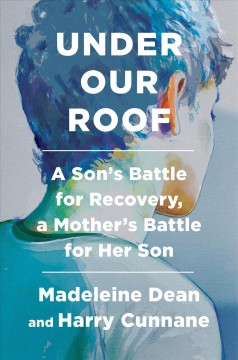 Under Our Roof : A Son's Battle for Recovery, a Mother's Battle for Her Son