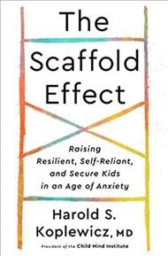 Scaffold Effect : Raising Resilient, Self-reliant, and Secure Kids in an Age of Anxiety