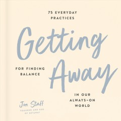 Getting Away : 75 Everyday Practices for Finding Balance in Our Always-on World
