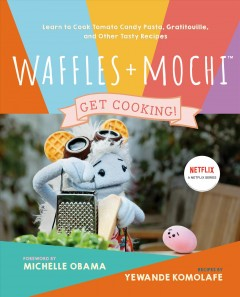 Waffles + Mochi: Get Cooking! : Learn to Cook Tomato Candy, Gratitouille, and Other Tasty Recipes