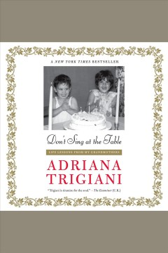Don't sing at the table : life lessons from my grandmothers / Adriana Trigiani. - Adriana Trigiani.
