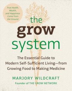 Grow System : The Essential Guide to Modern Self-Sufficient Living - From Growing Food to Making Medicine