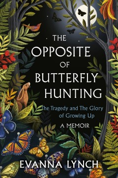 Opposite of Butterfly Hunting : A Memoir About the Tragedy and the Glory of Growing Up