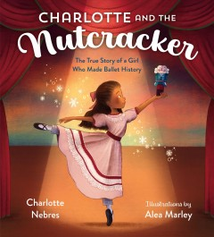 Charlotte and the Nutcracker : The True Story of a Girl Who Made Ballet History