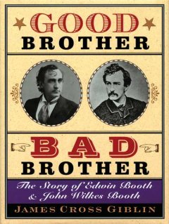 Good brother, bad brother : the story of Edwin Booth and John Wilkes Booth / James Cross Giblin. - James Cross Giblin.