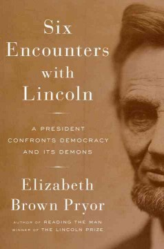 Six Encounters With Lincoln : A President Confronts Democracy and Its Demons