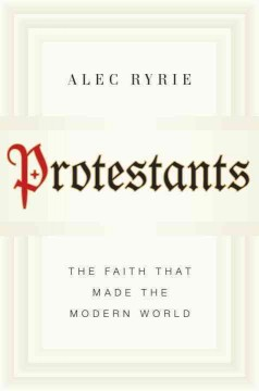 Protestants : The Faith That Made the Modern World