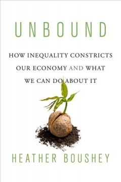 Unbound : How Inequality Constricts Our Economy and What We Can Do About It