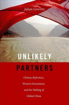 Unlikely Partners : Chinese Reformers, Western Economists, and the Making of Global China