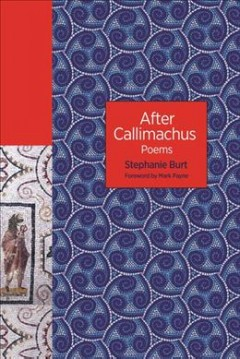 After Callimachus : poems / Stephanie Burt; foreword by Mark Payne.