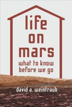 Life on Mars : what to know before we go / David A. Weintraub.