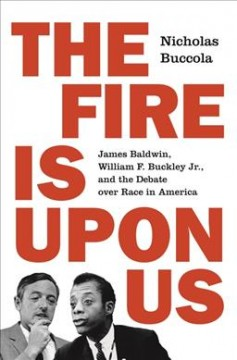 Fire Is upon Us : James Baldwin, William F. Buckley Jr., and the Debate over Race in America