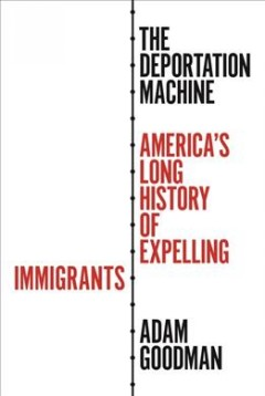 The deportation machine : America's long history of expelling immigrants / Adam Goodman.