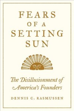 Fears of a Setting Sun : The Disillusionment of America's Founders