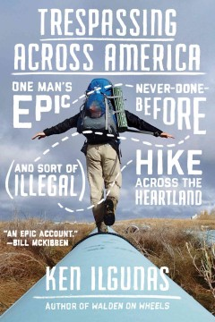 Trespassing across America : one man's epic, never-done-before (and sort of illegal) hike across the Heartland / Ken Ilgunas.