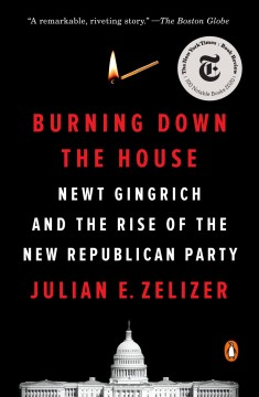 Burning Down the House Newt Gingrich, the Fall of a Speaker, and the Rise of the New Republican Party :