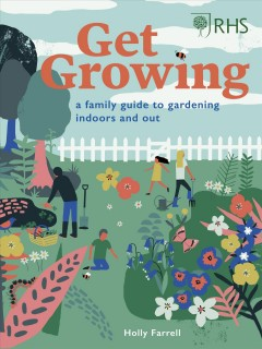 Get growing : a family guide to gardening inside and out / Holly Farrell.