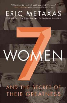 7 women : and the secret of their greatness / Eric Metaxas.