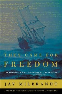 They Came for Freedom : The Forgotten, Epic Adventure of the Pilgrims