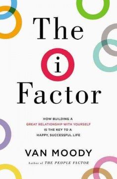 The I factor : how building a great relationship with yourself is the key to a happy, successful life / Van Moody.
