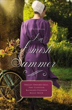 An Amish summer : four novellas / Shelley Shepard Gray, Amy Clipston, Kathleen Fuller, and Kelly Irvin.