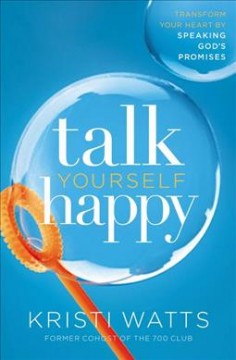 Talk yourself happy : transform your heart by speaking God's promises / Kristi Watts.