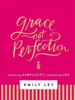 Grace, Not Perfection : Embracing Simplicity, Celebrating Joy