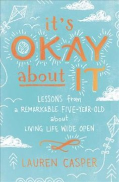 It's Okay About It : Lessons from a Remarkable Five-year-old About Living Life Wide Open