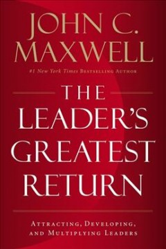 Leader's Greatest Return : Attracting, Developing, and Multiplying Leaders