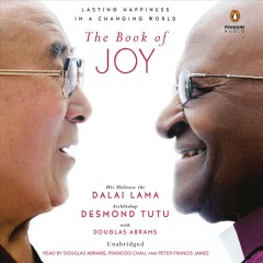 The book of joy : lasting happiness in a changing world / His Holiness the Dalai Lama and Archbishop Desmond Tutu, with Douglas Abrams.